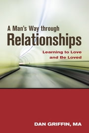 A Man's Way through Relationships - Learning to Love and Be Loved ebook by Dan Griffin