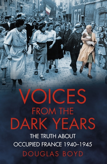 Voices from the Dark Years - The Truth About Occupied France 1940-1945 ebook by Douglas Boyd