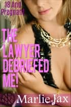 The Lawyer Debriefed Me! - 18 And Pregnant ebook by Marlie Jax