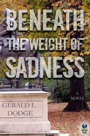 Beneath the Weight of Sadness ebook by Gerald L. Dodge