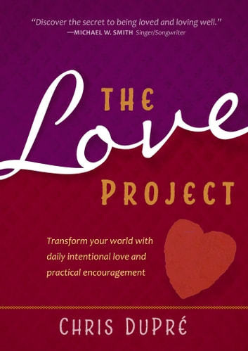 The Love Project - Transform Your World With Daily Intentional Love and Practical Encouragement ebook by Chris Dupre