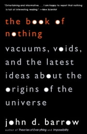 The Book of Nothing - Vacuums, Voids, and the Latest Ideas about the Origins of the Universe ebook by John D. Barrow