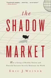 The Shadow Market - How a Group of Wealthy Nations and Powerful Investors Secretly Dominate the World ebook by Eric J. Weiner