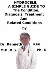 Hydrocele, A Simple Guide To The Condition, Diagnosis, Treatment And Related Conditions ebook by Kenneth Kee