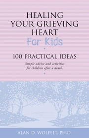 Healing Your Grieving Heart for Kids - 100 Practical Ideas ebook by Alan D. Wolfelt, PhD