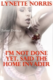 I'm Not Done Yet, Said The Home Invader (Taboo Erotica) ebook by Lynette Norris