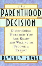 The Parenthood Decision - Discovering Whether You Are Ready and Willing to Become a Parent ebook by Beverly Engel, M.F.C.C.