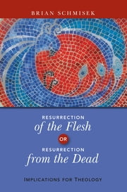 Resurrection of the Flesh or Resurrection from the Dead - Implications for Theology ebook by Brian Schmisek