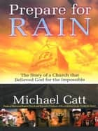 Prepare for Rain - The Story of a Church that Believed God for the Impossible ebook by Michael Catt