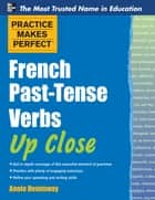 Practice Makes Perfect French Past-Tense Verbs Up Close ebook by Annie Heminway