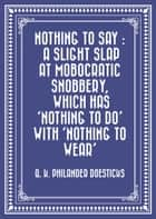 Nothing to Say : A Slight Slap at Mobocratic Snobbery, Which Has 'Nothing to Do' with 'Nothing to Wear' ebook by Q. K. Philander Doesticks