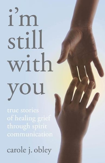 Im Still With You: True Stories Of Heali ebook by Carole J. Obley