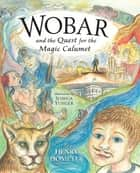 Wobar and the Quest for the Magic Calumet ebook by Henry Homeyer,Joshua Yunger