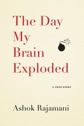 The Day My Brain Exploded - A True Story ebook by Ashok Rajamani
