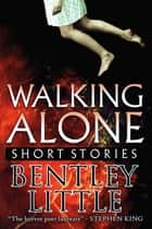 Walking Alone: Short Stories ebook by Bentley Little