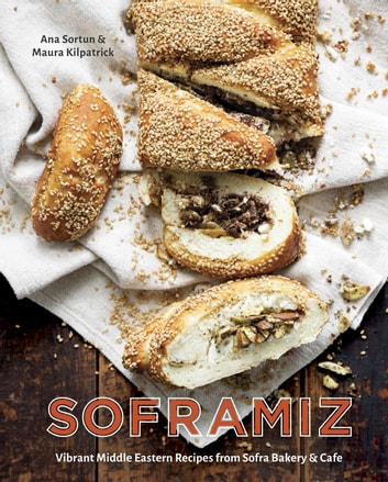 Soframiz - Vibrant Middle Eastern Recipes from Sofra Bakery and Cafe ebook by Ana Sortun,Maura Kilpatrick