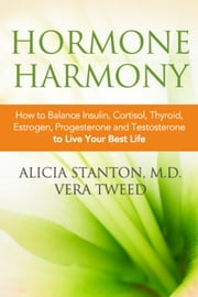 Hormone Harmony - How to Balance Insulin, Cortisol, Thyroid, Estrogen, Progesterone and Testosterone To Live Your Best Life ebook by Alicia Stanton, M.D. ,Vera Tweed