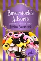 Baverstock's Allsorts Volume 1 - A Short Story Collection ebook by Jessica Baverstock