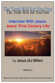 Interview with Jesus: Jesus' First Century Life Session 2 ebook by Jesus (AJ Miller)