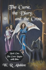 The Curse, the Diary and the Cross - Book One: The Curse Begins ebook by W R Abshire