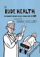 In Rude Health - The Funniest and Most Explicit Stories from the NHS ebook by Robbie Guillory