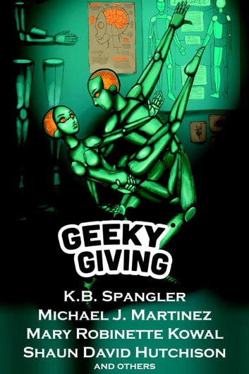 Geeky Giving: A SFF Charity Anthology ebook by K.B. Spangler,Michael J. Martinez,Mary Robinette Kowal,Shaun David Hutchison,Amanda Bonilla,Jeff Somers,A.C. Wise,Sierra Dean,K.C. Alexander,Ryan Britt,Heather Clitheroe,James Knapp,Edward Ashton,Robert Lowell Russell,JY Yang