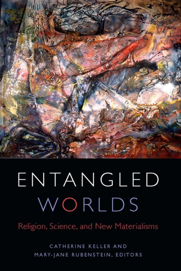 Entangled Worlds - Religion, Science, and New Materialisms ebook by