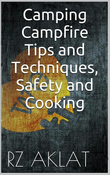 Camping - Campfire Tips and Techniques, Safety and Cooking ebook by RZ Aklat