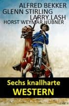 Sechs knallharte Western ebook by Alfred Bekker, Glenn Stirling, Larry Lash,...