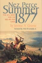 Nez Perce Summer, 1877 - The U.S. Army and the Nee-Me-Poo Crisis ebook by Jerome A. Greene