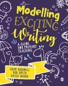 Modelling Exciting Writing - A guide for primary teaching ebook by Adam Bushnell, Rob Smith, David Waugh