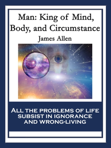 Man - King of Mind, Body, and Circumstance ebook by James Allen