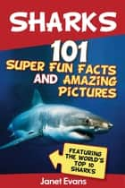 Sharks: 101 Super Fun Facts And Amazing Pictures (Featuring The World's Top 10 Sharks) ebook by Janet Evans