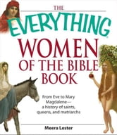 Everything Women of the Bible Book: From Eve to Mary Magdalene--a history of saints, queens, and matriarchs ebook by Meera Lester