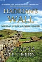 Hadrian's Wall - Everyday Life on a Roman Frontier ebook by Patricia Southern