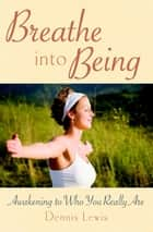Breathe into Being - Awakening to Who You Really Are ebook by Dennis Lewis