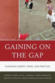 Gaining on the Gap - Changing Hearts, Minds, and Practice ebook by Palma Strand,Robert G. Smith,Tim Cotman,Cheryl Robinson,Martha Swaim,Alvin Crawley