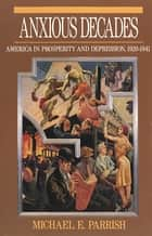 Anxious Decades: America in Prosperity and Depression, 1920-1941 ebook by Michael E. Parrish