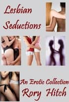 Lesbian Seductions: An Erotic Collection eBook by Rory Hitch