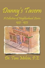 Danny's Tavern - A Collection of Neighborhood Stories 1935-1975 ebook by Dr. Tom Melvin, P.E.