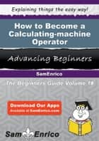 How to Become a Calculating-machine Operator ebook by Shawana Velez