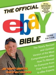 The Official eBay Bible, Third Edition - The Newly Revised and Updated Version of the Most Comprehensive eBay How-To Manu al for Everyone from First-Time Users to eBay Experts ebook by Jim Griffith