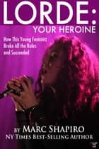 Lorde: Your Heroine - How This Young Feminist Broke All the Rules and Succeeded ebook by Marc Shapiro