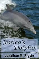 Jessica's Dolphin ebook by Jonathan M. Rigole