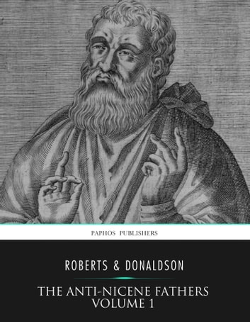 The Anti-Nicene Fathers Volume 1 ebook by Rev. Alexander Roberts,James Donaldson