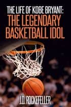 The Life of Kobe Bryant: The Legendary Basketball Idol ebook by J.D. Rockefeller