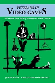 Veterans in Video Games: A Military Veterans in Creative Careers Excerpt - Creative Mentor Excerpts, #4 ebook by Justin Sloan