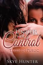 Under Her Control: Taken in Public ebook by Skye Hunter