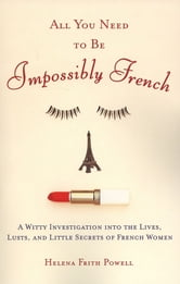 All You Need to Be Impossibly French - A Witty Investigation into the Lives, Lusts, and Little Secrets of French Women ebook by Helena Frith Powell