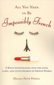 All You Need to Be Impossibly French - A Witty Investigation into the Lives, Lusts, and Little Secrets of French Women ekitaplar by Helena Frith Powell